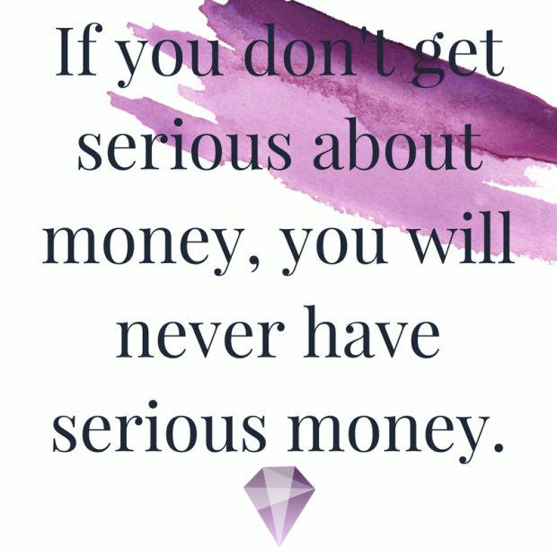 If you don't get serious about money, you will never have serious money.