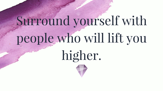 Surround yourself with people who will lift you higher.